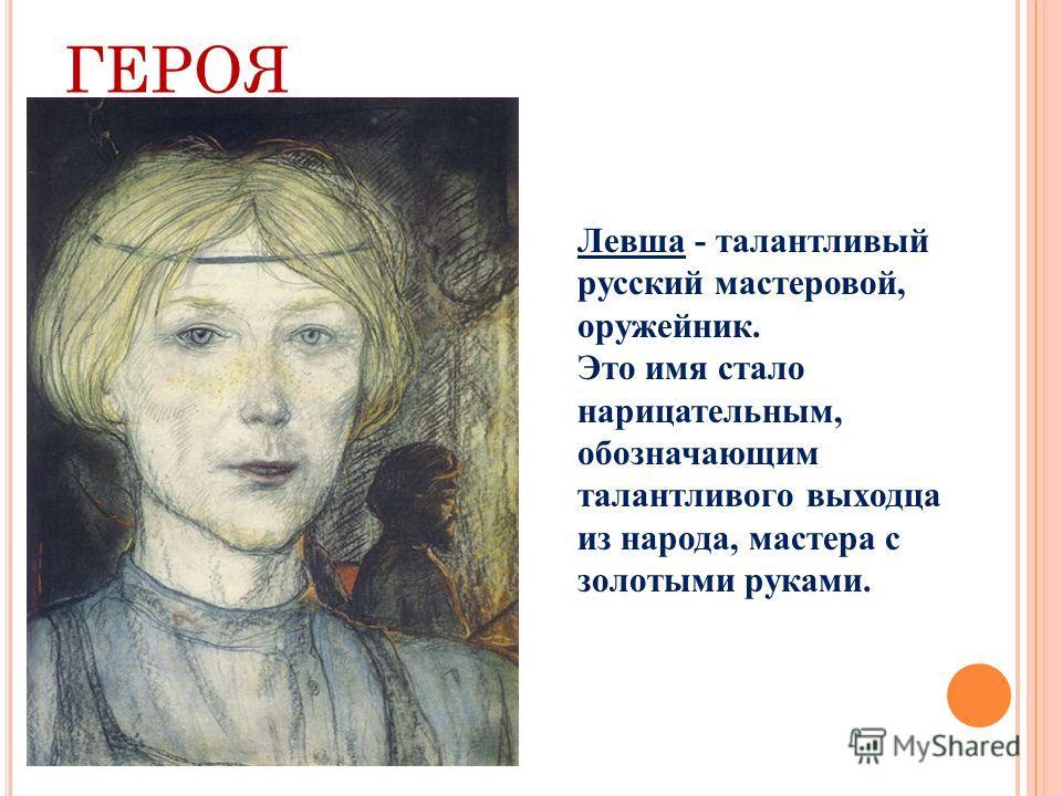 О БРАЗ ГЕРОЯ Левша - талантливый русский мастеровой, оружейник. Это имя стало нарицательным, обозначающим талантливого выходца из народа, мастера с золотыми руками.