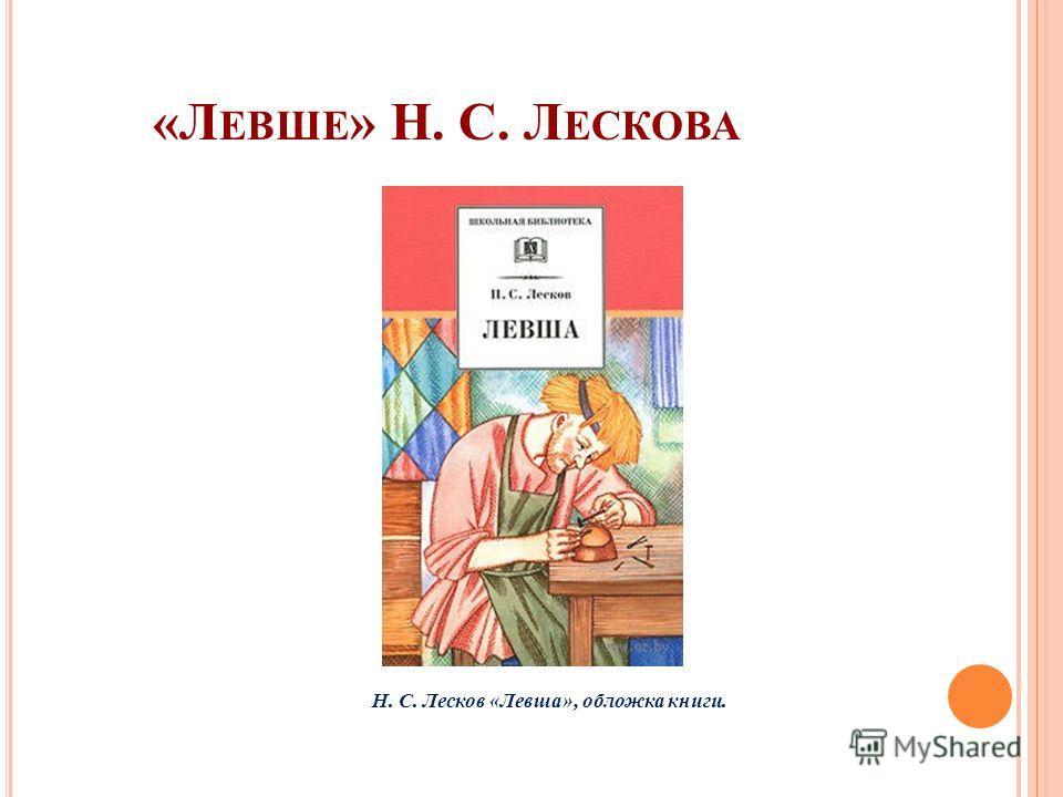 «Л ЕВШЕ » Н. С. Л ЕСКОВА Н. С. Лесков «Левша», обложка книги.