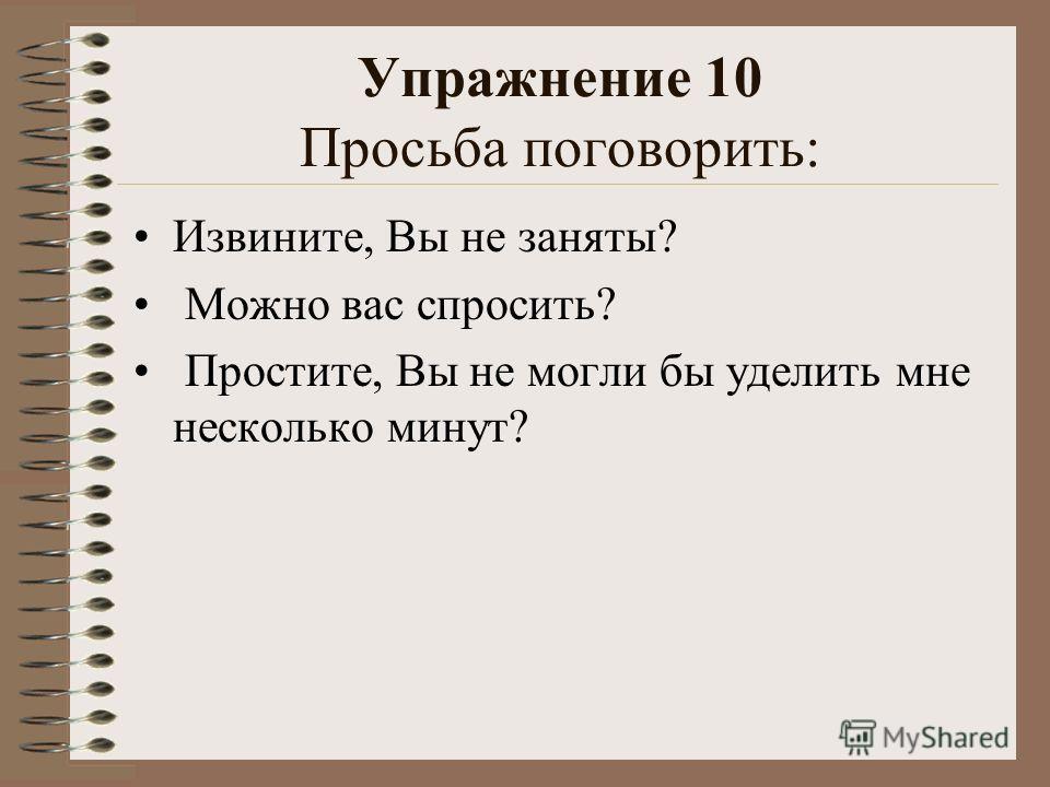 Упражнение 10 Просьба поговорить: Извините, Вы не заняты? Можно вас спросить? Простите, Вы не могли бы уделить мне несколько минут?