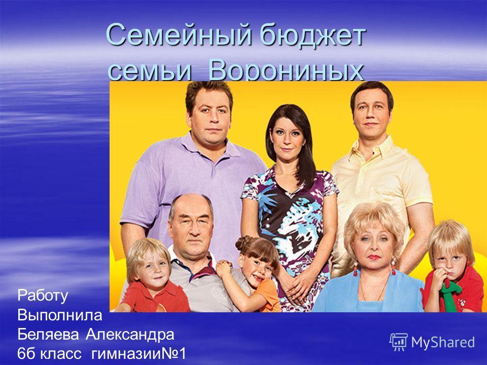 Семейный бюджет семьи Ворониных Работу Выполнила Беляева Александра 6б класс гимназии1