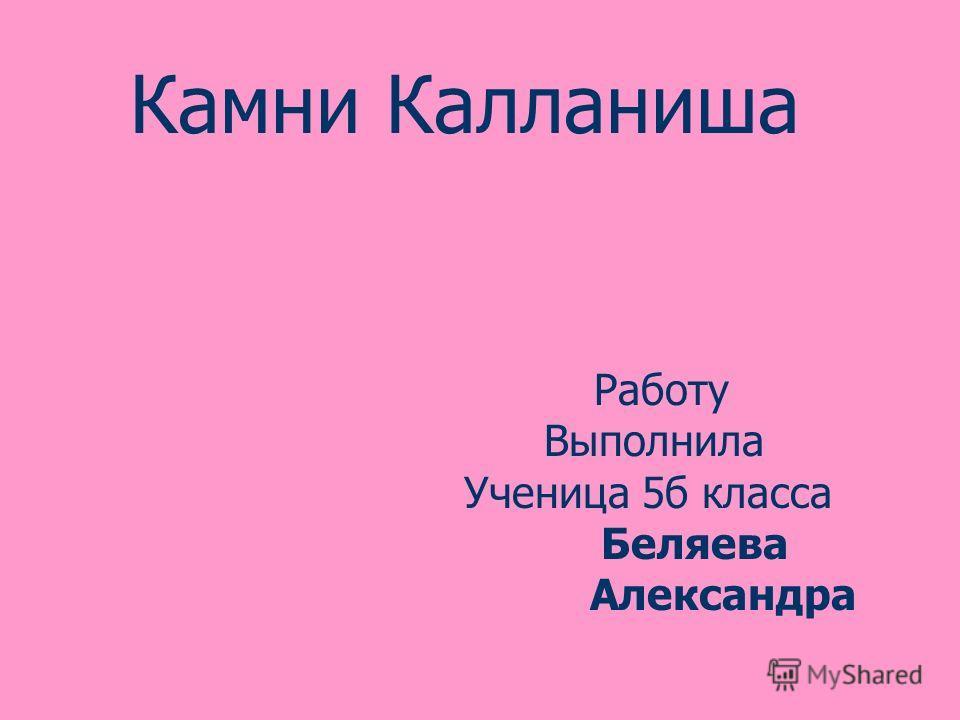 Работу Выполнила Ученица 5б класса Беляева Александра Камни Калланиша