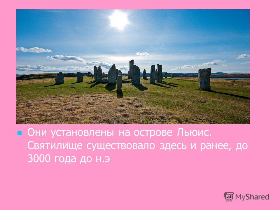 Они установлены на острове Льюис. Святилище существовало здесь и ранее, до 3000 года до н.э
