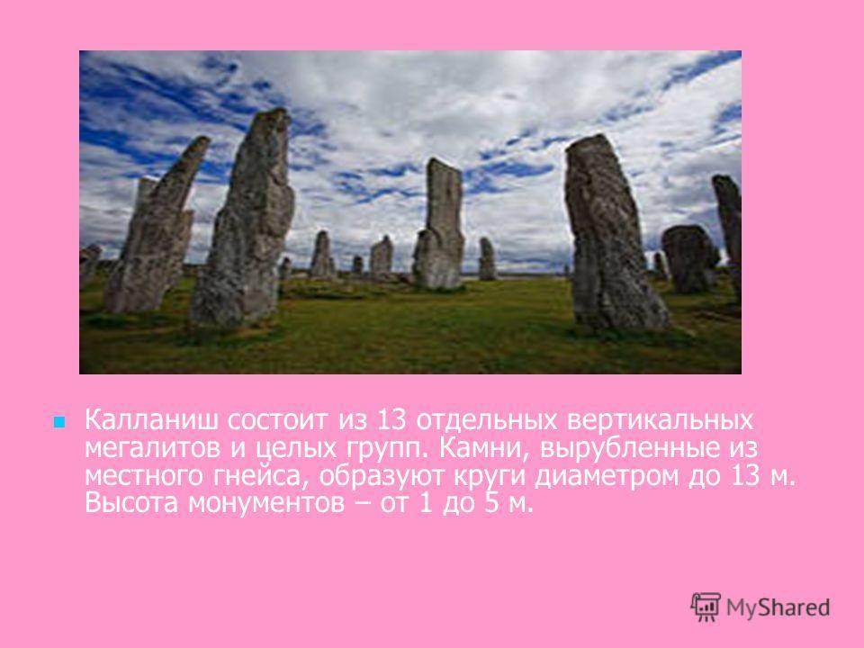 Калланиш состоит из 13 отдельных вертикальных мегалитов и целых групп. Камни, вырубленные из местного гнейса, образуют круги диаметром до 13 м. Высота монументов – от 1 до 5 м.
