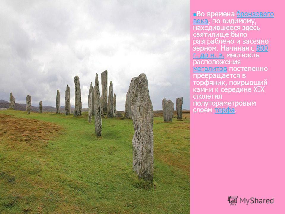Во времена бронзового века, по видимому, находившееся здесь святилище было разграблено и засеяно зерном. Начиная с 800 г. до н. э. местность расположения мегалитов постепенно превращается в торфяник, покрывший камни к середине ХІХ столетия полутораме