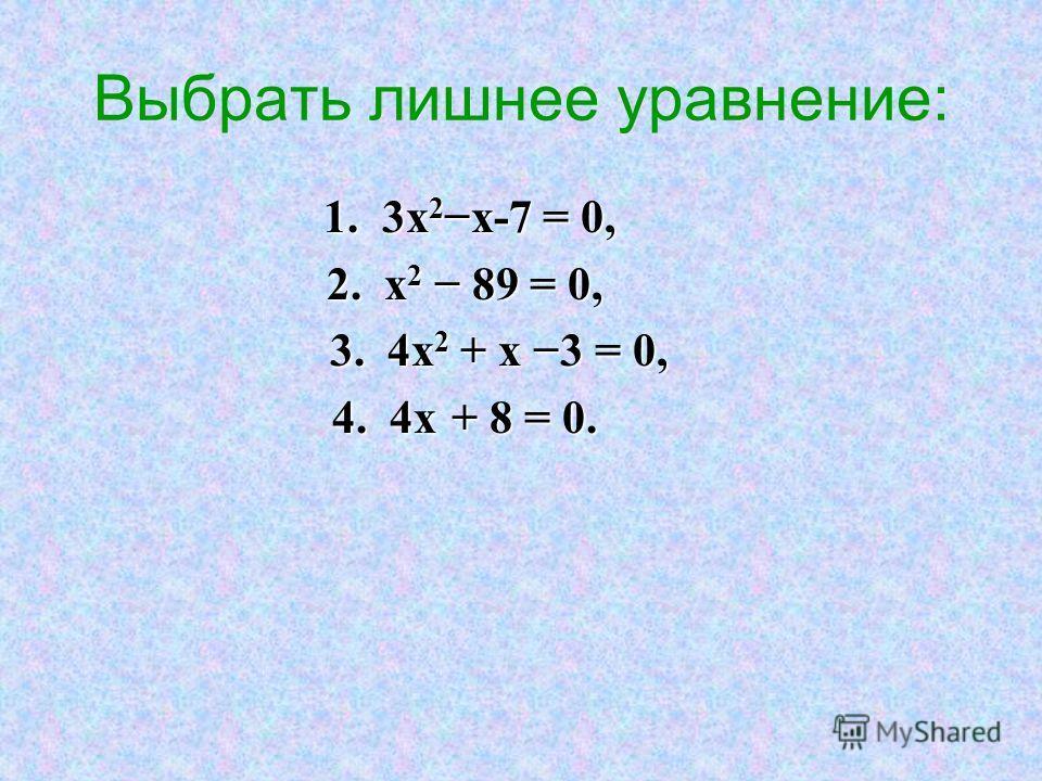 Выбрать лишнее уравнение: 1. 3х 2 х-7 = 0, 1. 3х 2 х-7 = 0, 2. х 2 89 = 0, 2. х 2 89 = 0, 3. 4х 2 + х 3 = 0, 3. 4х 2 + х 3 = 0, 4. 4х + 8 = 0. 4. 4х + 8 = 0.