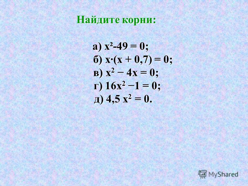 Найдите корни: Найдите корни: а) х²-49 = 0; а) х²-49 = 0; б) х·(х + 0,7) = 0; б) х·(х + 0,7) = 0; в) х 2 4х = 0; в) х 2 4х = 0; г) 16х 2 1 = 0; г) 16х 2 1 = 0; д) 4,5 х 2 = 0. д) 4,5 х 2 = 0.