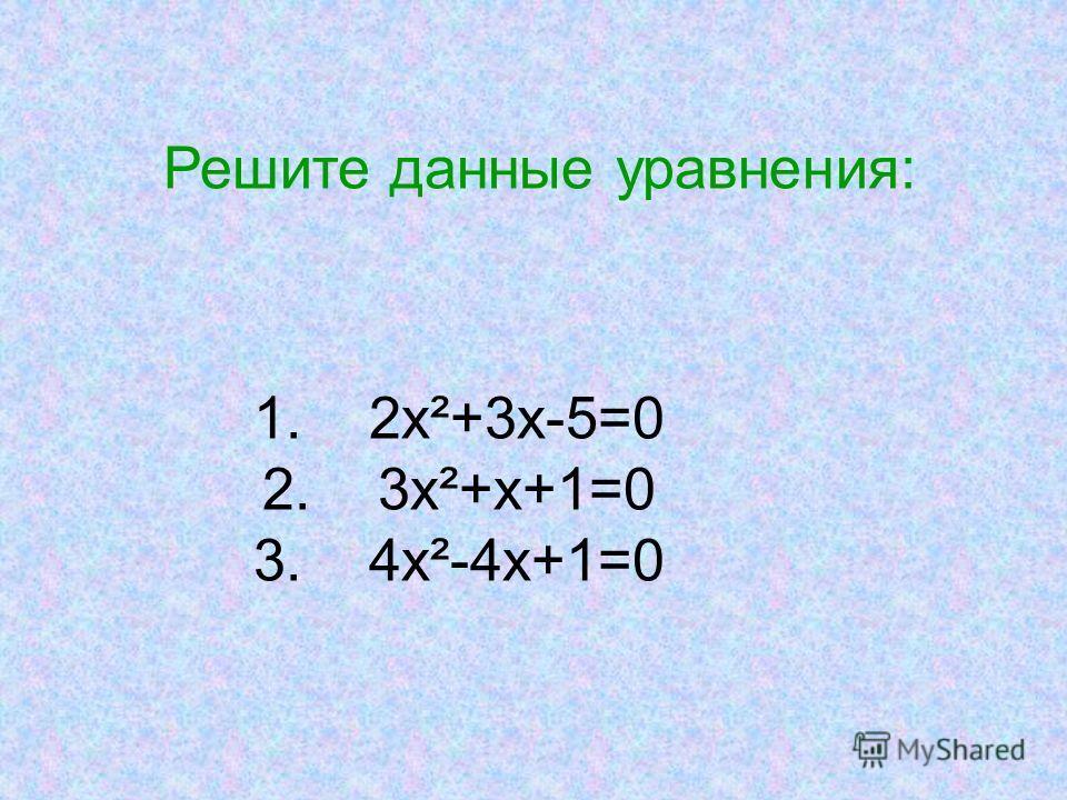 Решите данные уравнения: 1. 2х²+3х-5=0 2. 3х²+х+1=0 3. 4х²-4х+1=0