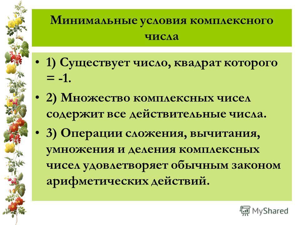 Минимальные условия комплексного числа 1) Существует число, квадрат которого = -1. 2) Множество комплексных чисел содержит все действительные числа. 3) Операции сложения, вычитания, умножения и деления комплексных чисел удовлетворяет обычным законом