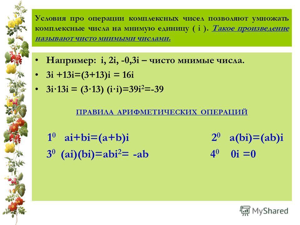 Условия про операции комплексных чисел позволяют умножать комплексные числа на мнимую единицу ( i ). Такое произведение называют чисто мнимыми числами. Например: i, 2i, -0,3i – чисто мнимые числа. 3i +13i=(3+13)i = 16i 3i·13i = (3·13) (i·i)=39i 2 =-3