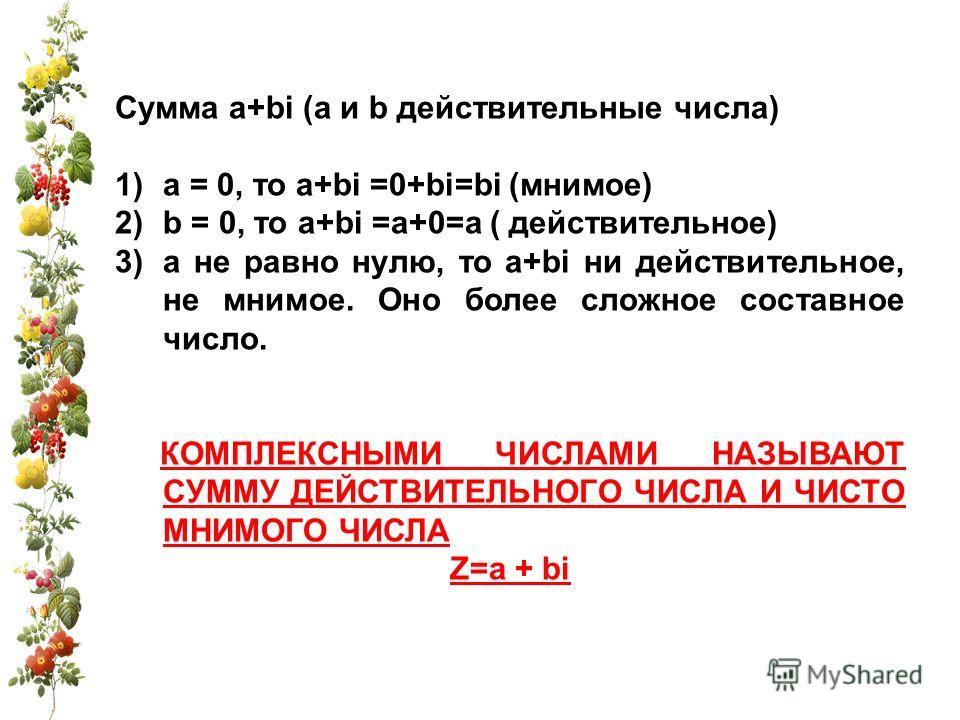 Сумма a+bi (a и b действительные числа) 1)а = 0, то a+bi =0+bi=bi (мнимое) 2)b = 0, то a+bi =а+0=а ( действительное) 3)а не равно нулю, то a+bi ни действительное, не мнимое. Оно более сложное составное число. КОМПЛЕКСНЫМИ ЧИСЛАМИ НАЗЫВАЮТ СУММУ ДЕЙСТ