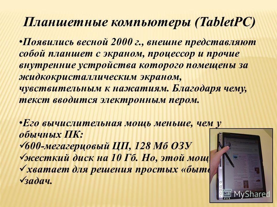Планшетные компьютеры (TabletPC) Появились весной 2000 г., внешне представляют собой планшет с экраном, процессор и прочие внутренние устройства которого помещены за жидкокристаллическим экраном, чувствительным к нажатиям. Благодаря чему, текст вводи