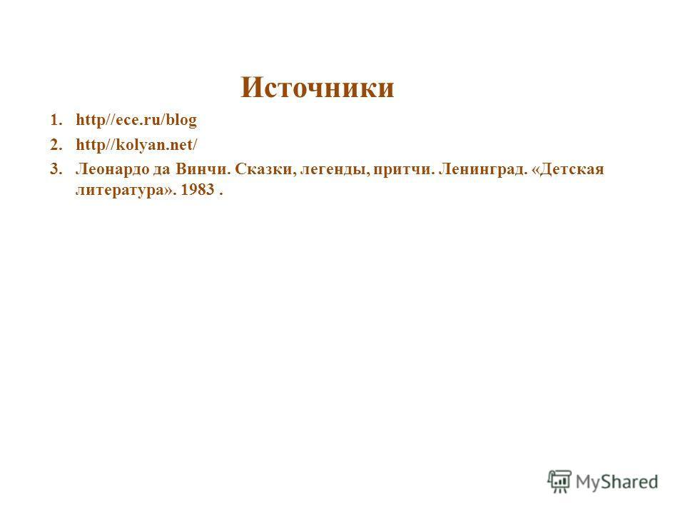 Источники 1.http//ece.ru/blog 2.http//kolyan.net/ 3.Леонардо да Винчи. Сказки, легенды, притчи. Ленинград. «Детская литература». 1983.