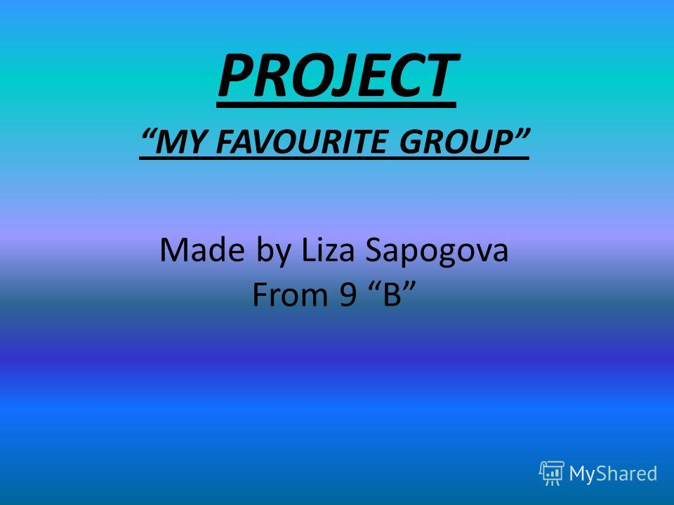 PROJECT MY FAVOURITE GROUP Made by Liza Sapogova From 9 B