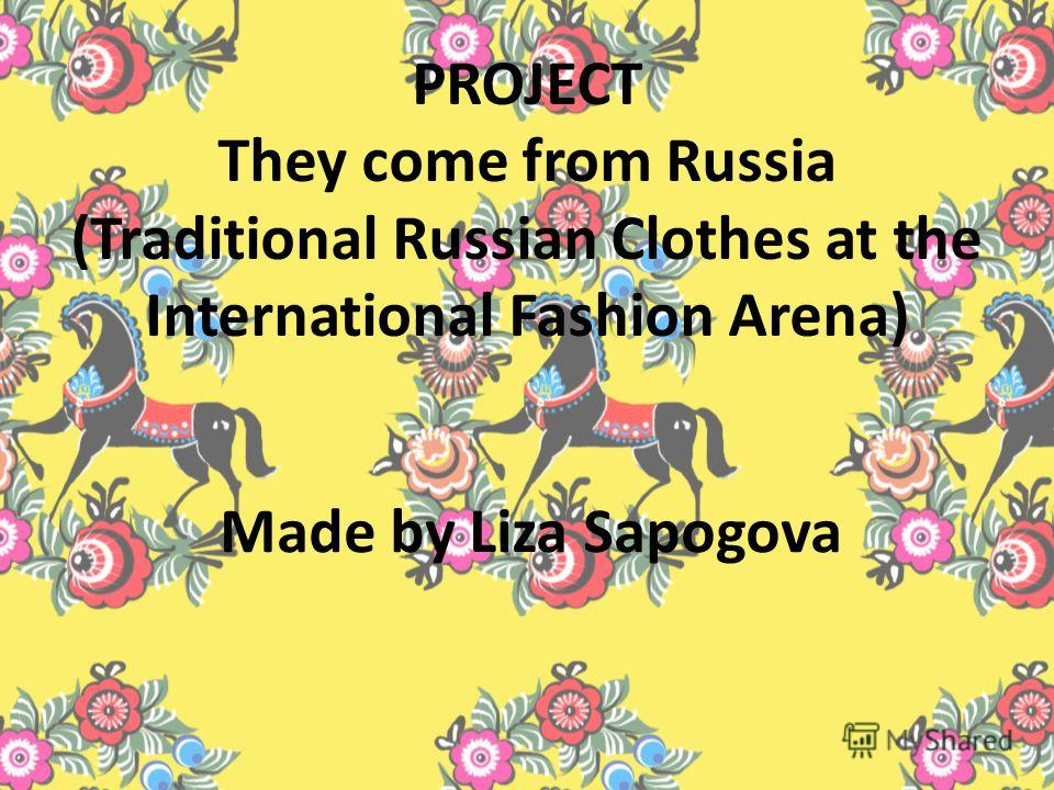 PROJECT They come from Russia (Traditional Russian Clothes at the International Fashion Arena) Made by Liza Sapogova