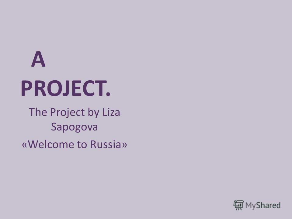 A PROJECT. The Project by Liza Sapogova «Welcome to Russia»