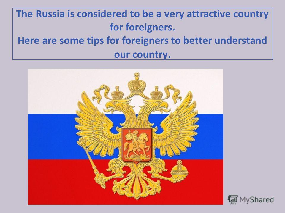 The Russia is considered to be a very attractive country for foreigners. Here are some tips for foreigners to better understand our country.