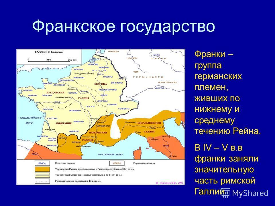 Франкское государство Франки – группа германских племен, живших по нижнему и среднему течению Рейна. В IV – V в.в франки заняли значительную часть римской Галлии
