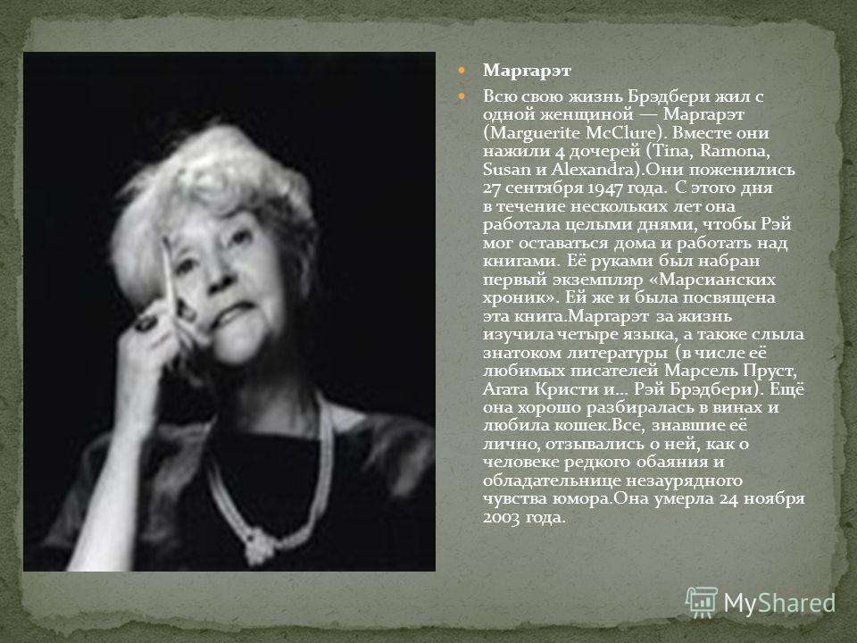 Маргарэт Всю свою жизнь Брэдбери жил с одной женщиной Маргарэт (Marguerite McClure). Вместе они нажили 4 дочерей (Tina, Ramona, Susan и Alexandra).Они поженились 27 сентября 1947 года. С этого дня в течение нескольких лет она работала целыми днями, ч