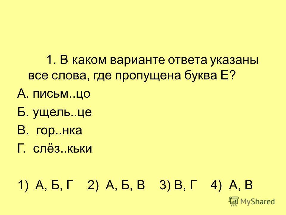 1. В каком варианте ответа указаны все слова, где пропущена буква Е? А. письм..цо Б. ущель..це В. гор..нка Г. слёз..кьки 1) А, Б, Г 2) А, Б, В 3) В, Г 4) А, В