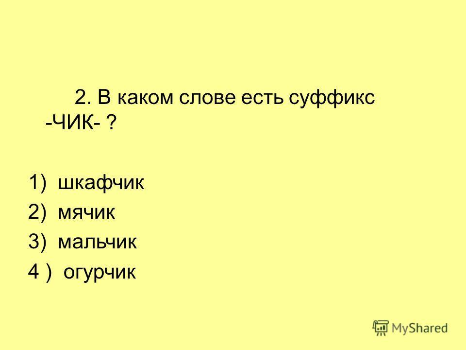 2. В каком слове есть суффикс -ЧИК- ? 1) шкафчик 2) мячик 3) мальчик 4 ) огурчик