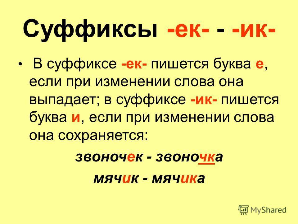 Суффиксы -ек- - -ик- В суффиксе -ек- пишется буква е, если при изменении слова она выпадает; в суффиксе -ик- пишется буква и, если при изменении слова она сохраняется: звоночек - звоночка мячик - мячика