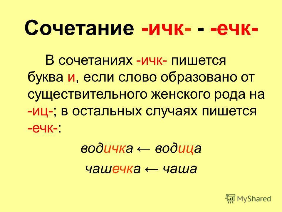 Сочетание -ичк- - -ечк- В сочетаниях -ичк- пишется буква и, если слово образовано от существительного женского рода на -иц-; в остальных случаях пишется -ечк-: водичка водица чашечка чаша