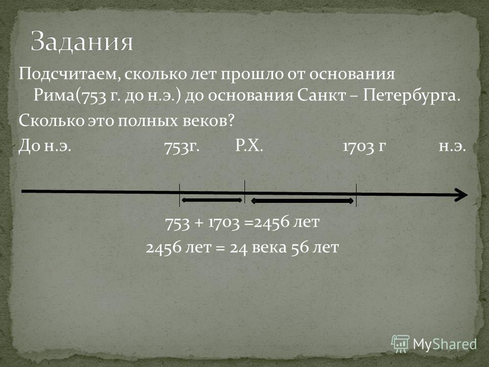 Подсчитаем, сколько лет прошло от основания Рима(753 г. до н.э.) до основания Санкт – Петербурга. Сколько это полных веков? До н.э. 753г. Р.Х. 1703 г н.э. 753 + 1703 =2456 лет 2456 лет = 24 века 56 лет