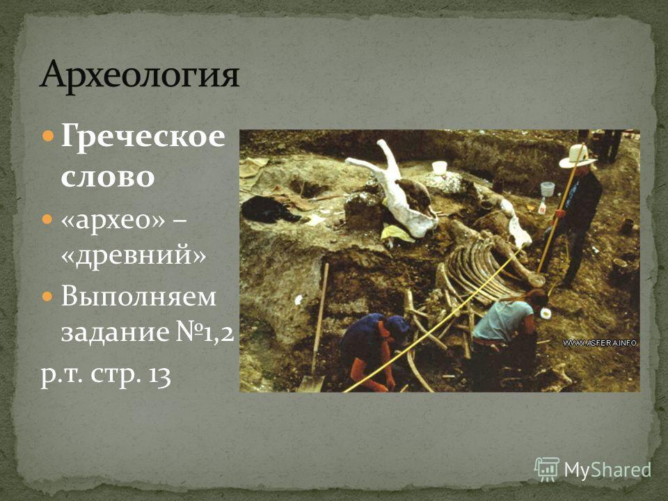 Греческое слово «архео» – «древний» Выполняем задание 1,2 р.т. стр. 13