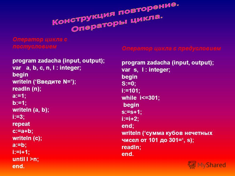 Оператор цикла с постусловием program zadacha (input, output); var a, b, c, n, I : integer; begin writeln (Введите N=); readln (n); a:=1; b:=1; writeln (a, b); i:=3; repeat c:=a+b; writeln (c); a:=b; i:=i+1; until I >n; end. Оператор цикла с предусло