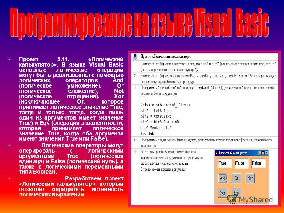 Проект 5.11. «Логический калькулятор». В языке Visual Basic основные логические операции могут быть реализованы с помощью логических операторов And (логическое умножение), Or (логическое сложение), Not (логическое отрицание), Xor (исключающее Or, кот