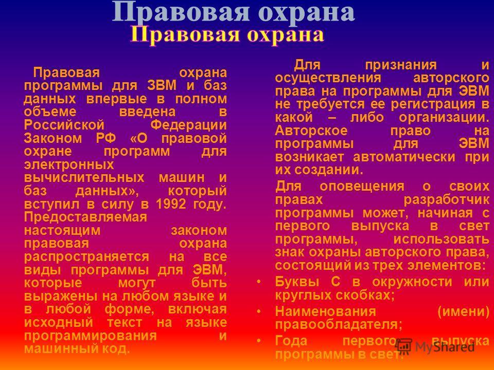 Правовая охрана программы для ЗВМ и баз данных впервые в полном объеме введена в Российской Федерации Законом РФ «О правовой охране программ для электронных вычислительных машин и баз данных», который вступил в силу в 1992 году. Предоставляемая насто