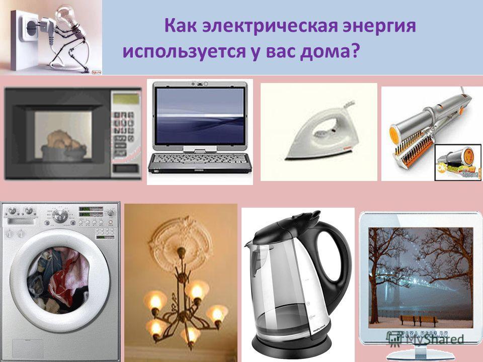 Как электрическая энергия используется у вас дома?