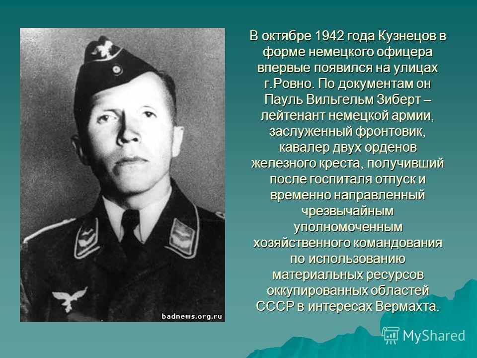 В октябре 1942 года Кузнецов в форме немецкого офицера впервые появился на улицах г.Ровно. По документам он Пауль Вильгельм Зиберт – лейтенант немецкой армии, заслуженный фронтовик, кавалер двух орденов железного креста, получивший после госпиталя от