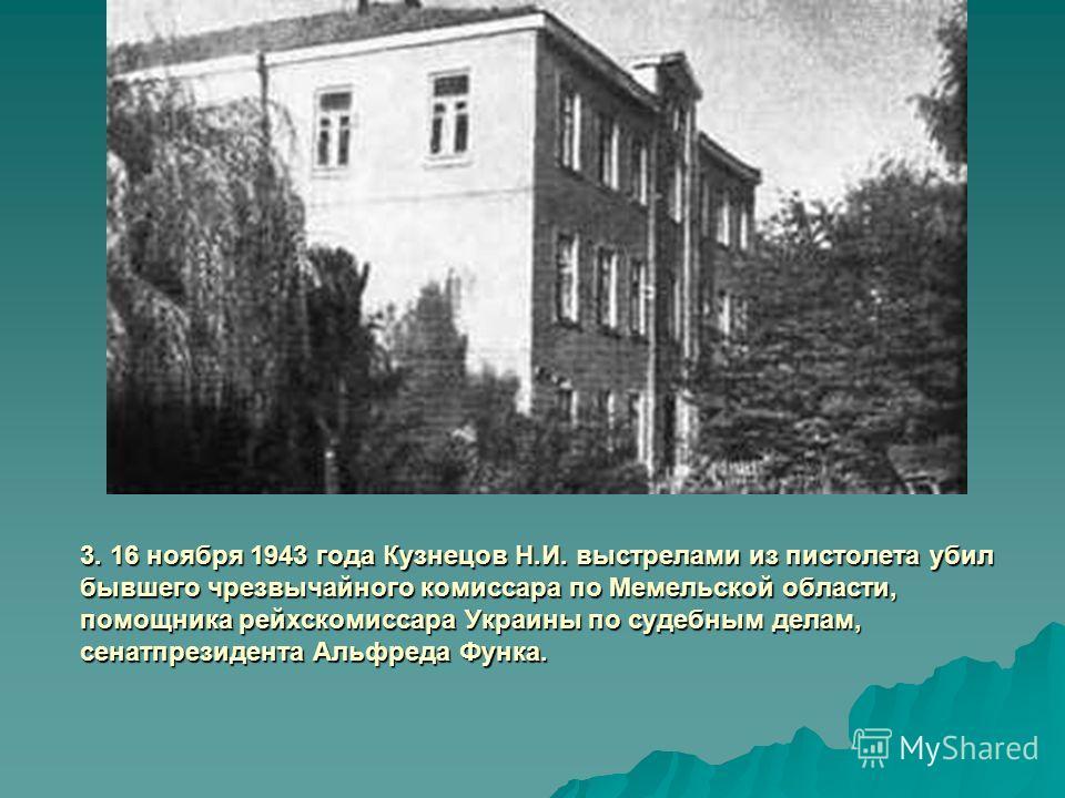3. 16 ноября 1943 года Кузнецов Н.И. выстрелами из пистолета убил бывшего чрезвычайного комиссара по Мемельской области, помощника рейхскомиссара Украины по судебным делам, сенатпрезидента Альфреда Функа.