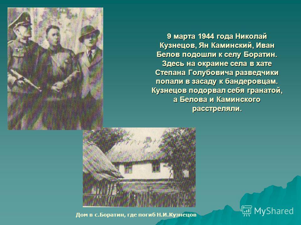9 марта 1944 года Николай Кузнецов, Ян Каминский, Иван Белов подошли к селу Боратин. Здесь на окраине села в хате Степана Голубовича разведчики попали в засаду к бандеровцам. Кузнецов подорвал себя гранатой, а Белова и Каминского расстреляли. Дом в с