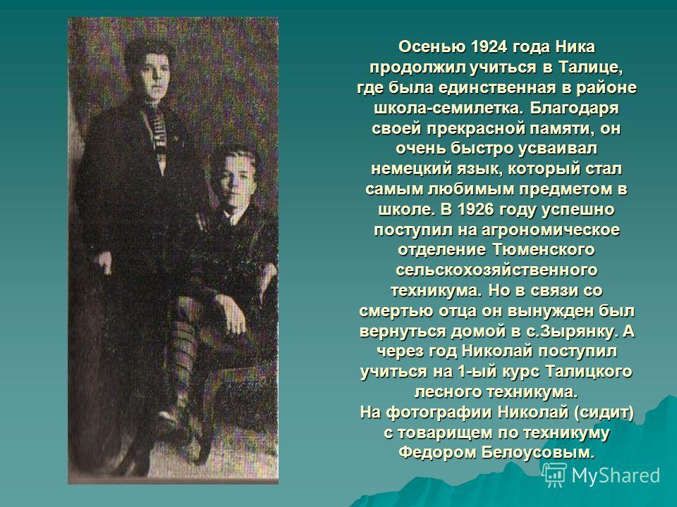 Осенью 1924 года Ника продолжил учиться в Талице, где была единственная в районе школа-семилетка. Благодаря своей прекрасной памяти, он очень быстро усваивал немецкий язык, который стал самым любимым предметом в школе. В 1926 году успешно поступил на
