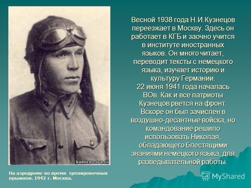 Весной 1938 года Н.И.Кузнецов переезжает в Москву. Здесь он работает в КГБ и заочно учится в институте иностранных языков. Он много читает, переводит тексты с немецкого языка, изучает историю и культуру Германии. 22 июня 1941 года началась ВОв. Как и