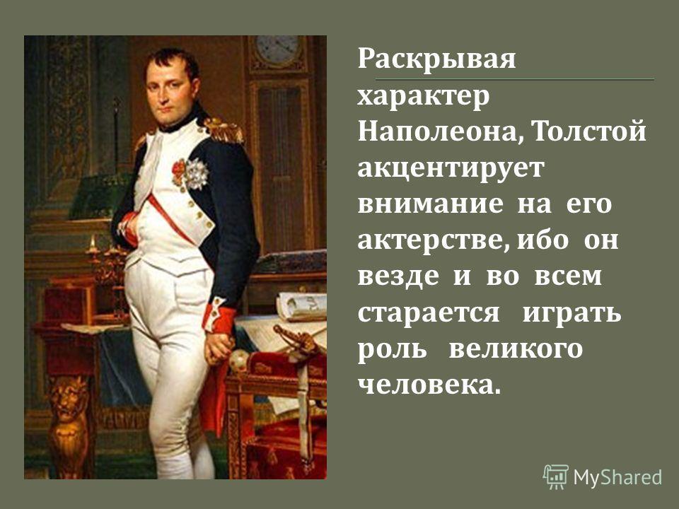 Раскрывая характер Наполеона, Толстой акцентирует внимание на его актерстве, ибо он везде и во всем старается играть роль великого человека.