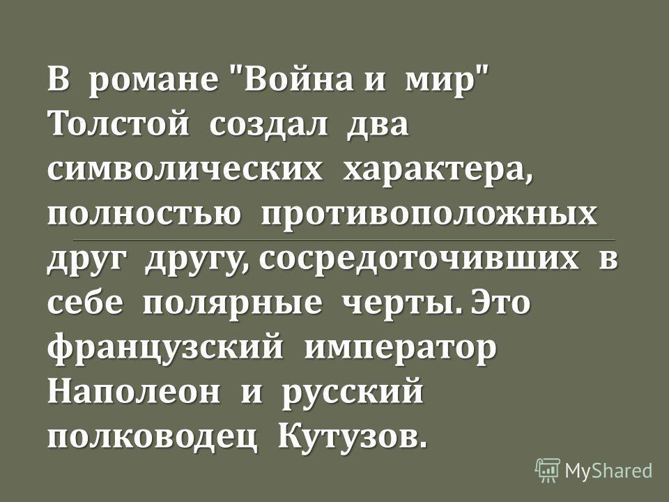 В романе  Война и мир  Толстой создал два символических характера, полностью противоположных друг другу, сосредоточивших в себе полярные черты. Это французский император Наполеон и русский полководец Кутузов.
