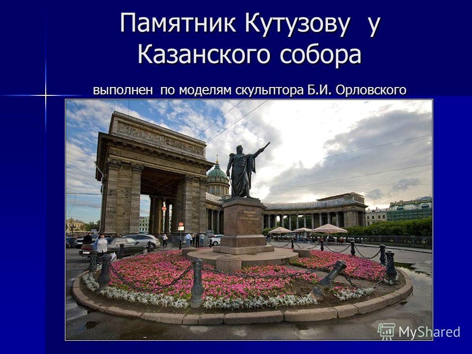 Памятник Кутузову у Казанского собора выполнен по моделям скульптора Б.И. Орловского