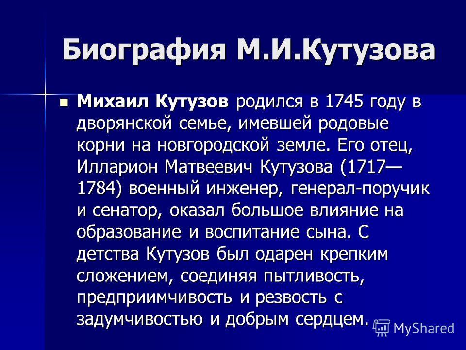 Биография М.И.Кутузова Михаил Кутузов родился в 1745 году в дворянской семье, имевшей родовые корни на новгородской земле. Его отец, Илларион Матвеевич Кутузова (1717 1784) военный инженер, генерал-поручик и сенатор, оказал большое влияние на образов