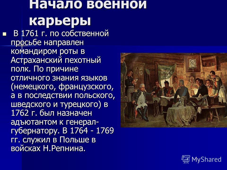 Начало военной карьеры В 1761 г. по собственной просьбе направлен командиром роты в Астраханский пехотный полк. По причине отличного знания языков (немецкого, французского, а в последствии польского, шведского и турецкого) в 1762 г. был назначен адъю