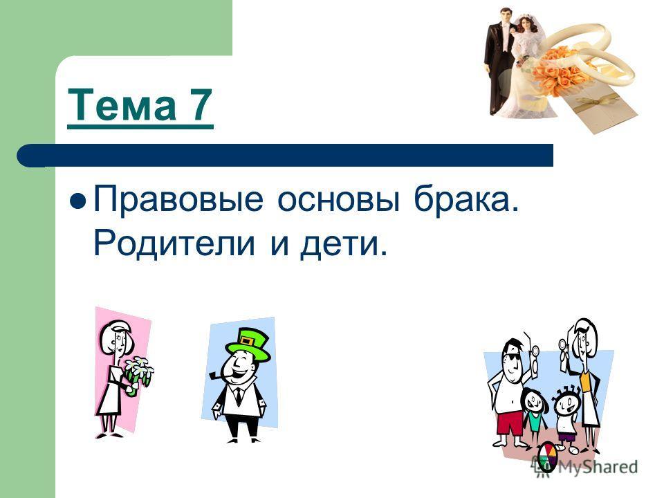Тема 7 Правовые основы брака. Родители и дети.