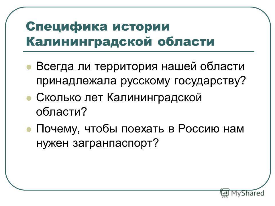 Специфика истории Калининградской области Всегда ли территория нашей области принадлежала русскому государству? Сколько лет Калининградской области? Почему, чтобы поехать в Россию нам нужен загранпаспорт?