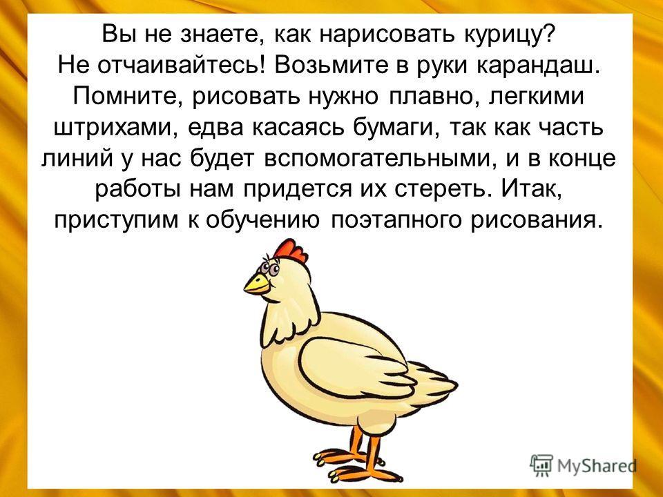Вы не знаете, как нарисовать курицу? Не отчаивайтесь! Возьмите в руки карандаш. Помните, рисовать нужно плавно, легкими штрихами, едва касаясь бумаги, так как часть линий у нас будет вспомогательными, и в конце работы нам придется их стереть. Итак, п