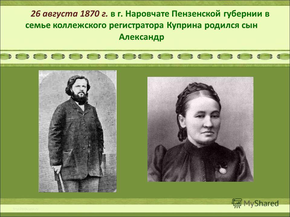 26 августа 1870 г. в г. Наровчате Пензенской губернии в семье коллежского регистратора Куприна родился сын Александр