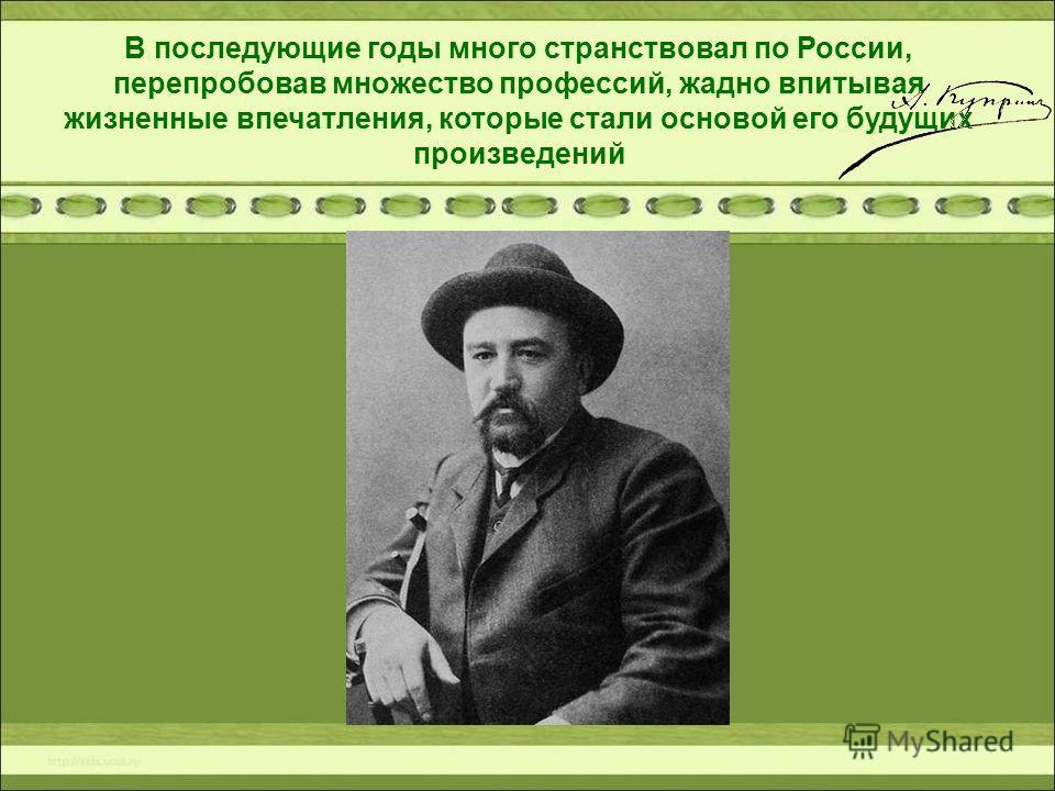 В последующие годы много странствовал по России, перепробовав множество профессий, жадно впитывая жизненные впечатления, которые стали основой его будущих произведений