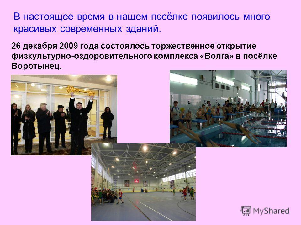 В настоящее время в нашем посёлке появилось много красивых современных зданий. 26 декабря 2009 года состоялось торжественное открытие физкультурно-оздоровительного комплекса «Волга» в посёлке Воротынец.