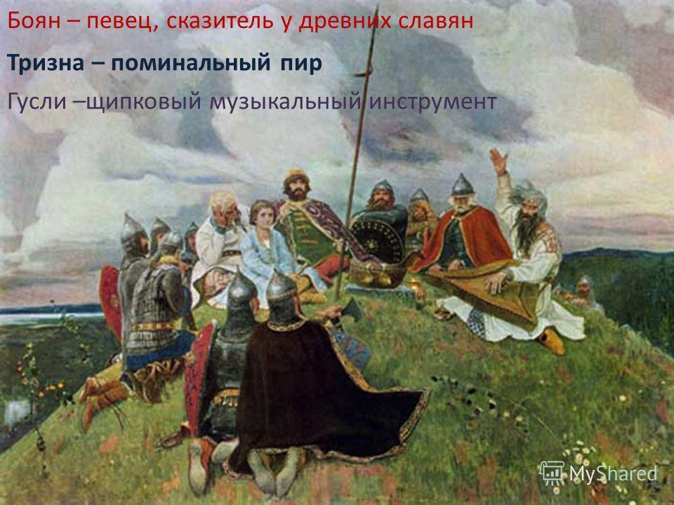 Боян – певец, сказитель у древних славян Тризна – поминальный пир Гусли –щипковый музыкальный инструмент