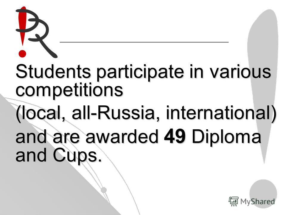 Students participate in various competitions (local, all-Russia, international) and are awarded 49 Diploma and Cups.